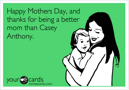 Happy Mothers Day, and thanks for being a better mom than Casey Anthony.