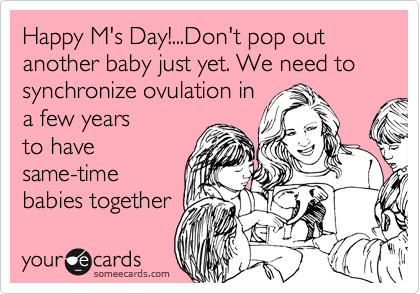 Happy M's Day!...Don't pop out another baby just yet. We need to synchronize ovulation in  a few years to have same-time babies together