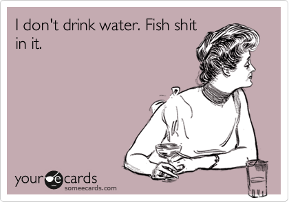 I don't drink water. Fish shit in it.