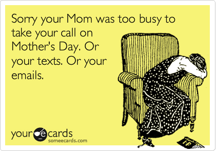 Sorry your Mom was too busy to take your call on Mother's Day. Or your texts. Or your emails.