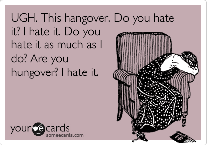 UGH. This hangover. Do you hate it? I hate it. Do you hate it as much as I do? Are you hungover? I hate it.