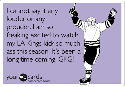 I cannot say it any  louder or any prouder. I am so freaking excited to watch my LA Kings kick so much ass this season. It's been a long time coming. GKG!