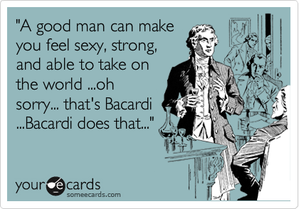 """A good man can make you feel sexy, strong, and able to take on the world ...oh sorry... that's Bacardi ...Bacardi does that..."""