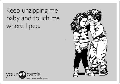 Keep unzipping me baby and touch me where I pee.