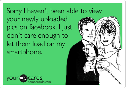 Sorry I haven't been able to view your newly uploaded pics on facebook, I just don't care enough to let them load on my smartphone.