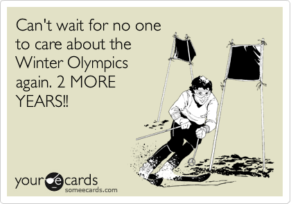 Can't wait for no one to care about the Winter Olympics again. 2 MORE YEARS!!