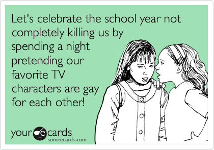 Let's celebrate the school year not completely killing us by spending a night pretending our favorite TV characters are gay for each other!