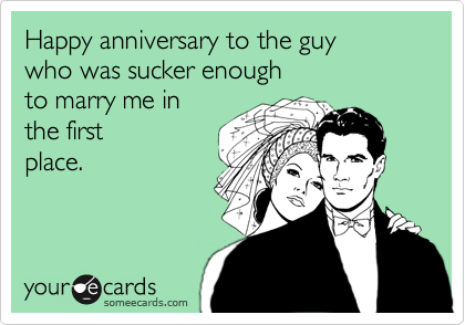 Happy anniversary to the guy  who was sucker enough  to marry me in  the first place.