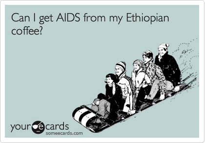 Can I get AIDS from my Ethiopian coffee?