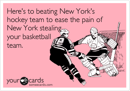 Here's to beating New York's hockey team to ease the pain of New York stealing  your basketball team.