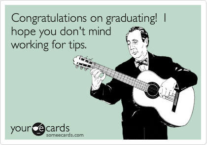 Congratulations on graduating!  I hope you don't mind working for tips.