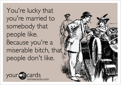 You're lucky that you're married to somebody that people like. Because you're a miserable bitch, that people don't like.
