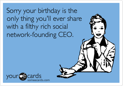 Sorry your birthday is the only thing you'll ever share with a filthy rich social network-founding CEO.