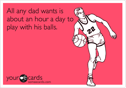All any dad wants is about an hour a day to play with his balls.