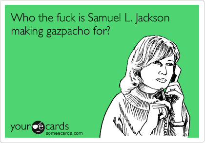 Who the fuck is Samuel L. Jackson making gazpacho for?