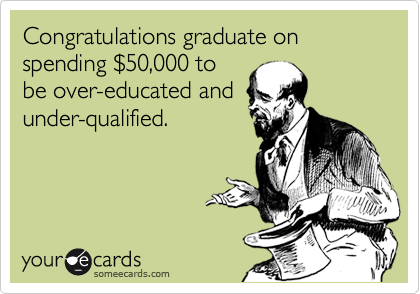 Congratulations graduate on spending %2450,000 to be over-educated and under-qualified.