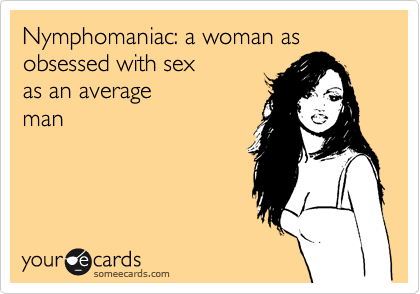 Nymphomaniac: a woman as obsessed with sex  as an average man