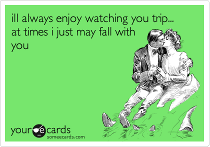 ill always enjoy watching you trip... at times i just may fall with you