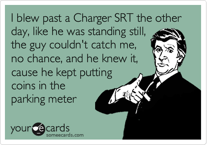 I blew past a Charger SRT the other day, like he was standing still,  the guy couldn't catch me, no chance, and he knew it, cause he kept putting coins in the parking meter