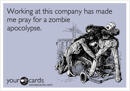 Working at this company has made me pray for a zombie apocolypse.