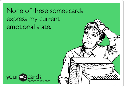 None of these someecards   express my current  emotional state.