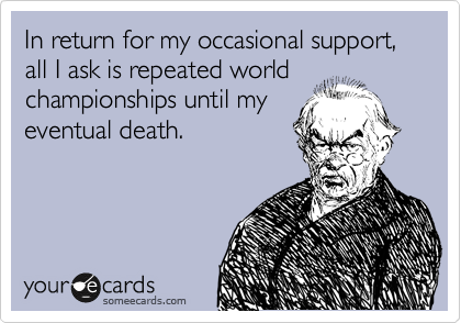 In return for my occasional support,  all I ask is repeated world championships until my eventual death.