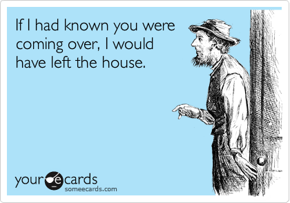 If I had known you were coming over, I would have left the house.