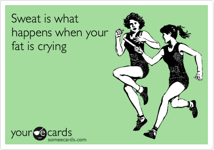 Sweat is what happens when your  fat is crying