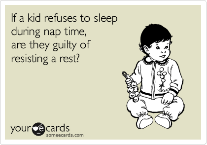 If a kid refuses to sleep  during nap time,  are they guilty of  resisting a rest?