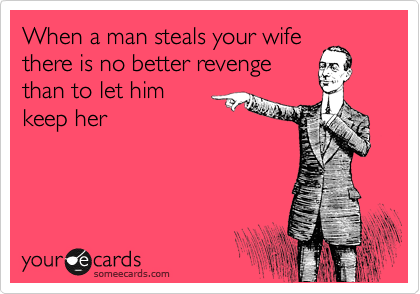 When a man steals your wife  there is no better revenge  than to let him  keep her