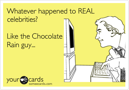 Whatever happened to REAL celebrities?       Like the Chocolate Rain guy...
