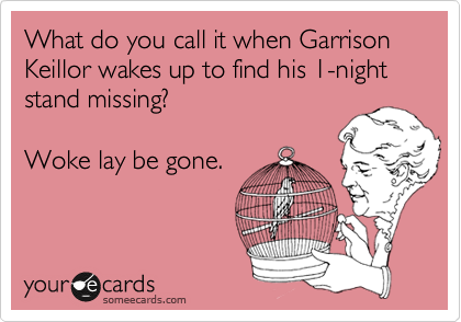 What do you call it when Garrison Keillor wakes up to find his 1-night stand missing?  Woke lay be gone.