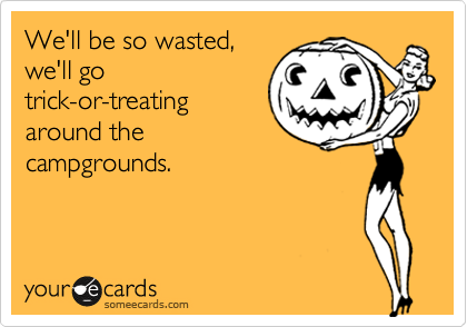 We'll be so wasted, we'll go trick-or-treating around the campgrounds.