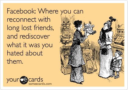 Facebook: Where you can reconnect with  long lost friends,  and rediscover what it was you  hated about them.