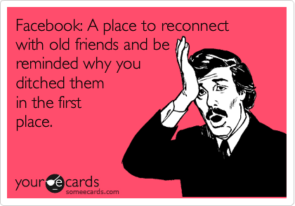 Facebook: A place to reconnect with old friends and be  reminded why you  ditched them  in the first place.