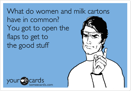 What do women and milk cartons have in common? You got to open the flaps to get to  the good stuff