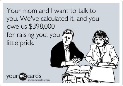 Your mom and I want to talk to you. We've calculated it, and you owe us %24398,000 for raising you, you little prick.
