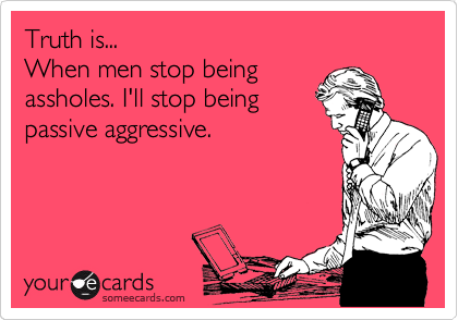 Truth is...                                When men stop being assholes. I'll stop being passive aggressive.