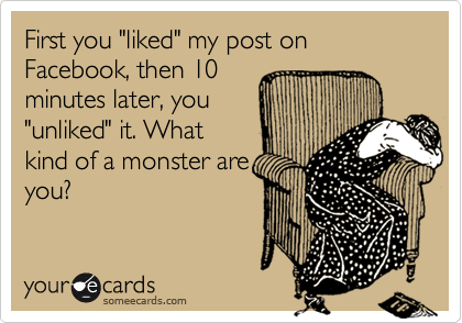 """First you """"liked"""" my post on Facebook, then 10 minutes later, you """"unliked"""" it. What kind of a monster are you?"""