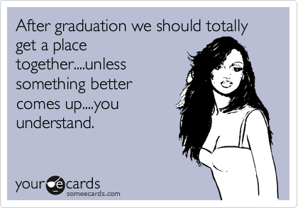 After graduation we should totally get a place together....unless something better comes up....you understand.