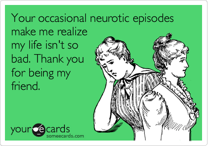 Your occasional neurotic episodes make me realize my life isn't so bad. Thank you for being my friend.