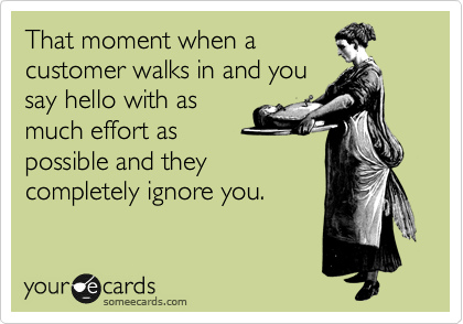 That moment when a customer walks in and you say hello with as much effort as possible and they completely ignore you.