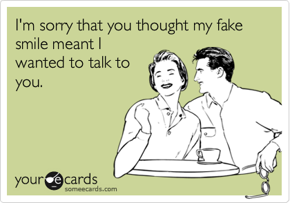 I'm sorry that you thought my fake smile meant I wanted to talk to you.