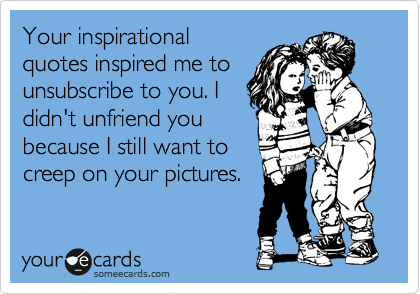 Your inspirational quotes inspired me to unsubscribe to you. I didn't unfriend you because I still want to creep on your pictures.