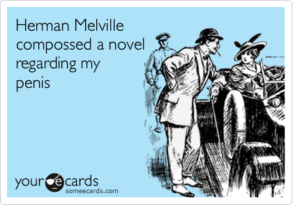 Herman Melville compossed a novel regarding my penis