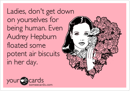 Ladies, don't get down  on yourselves for being human. Even Audrey Hepburn floated some  potent air biscuits in her day.