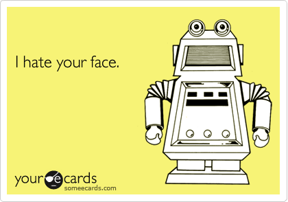 I hate your face.