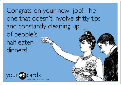 Congrats on your new  job! The one that doesn't involve shitty tips and constantly cleaning up of people's half-eaten dinners!