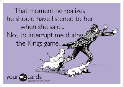 That moment he realizes he should have listened to her         when she said... Not to interrupt me during      the Kings game.