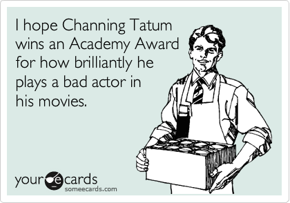 I hope Channing Tatum  wins an Academy Award  for how brilliantly he  plays a bad actor in  his movies.